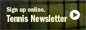 Sign up online for the tennis newsletter.